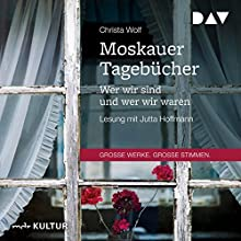 Moskauer Tagebücher: Wer wir sind und wer wir waren Hörbuch von Christa Wolf Gesprochen von: Jutta Hoffmann