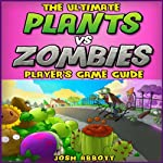 The Ultimate Plants Vs Zombies Players Game Guide | Josh Abbott
