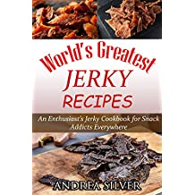 World's Greatest Jerky Recipes: An Enthusiast's Jerky Cookbook for Snack Addicts (Andrea Silver Campfire Cooking 1)