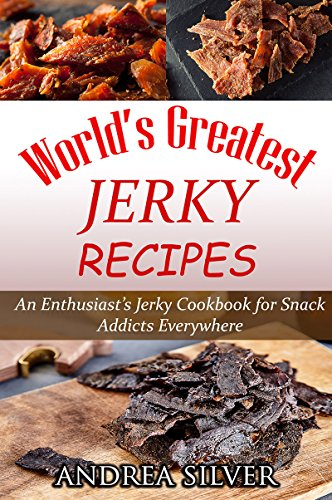 World's Greatest Jerky Recipes: An Enthusiast's Jerky Cookbook for Snack Addicts (Andrea Silver Campfire Cooking 1) by [Silver, Andrea]