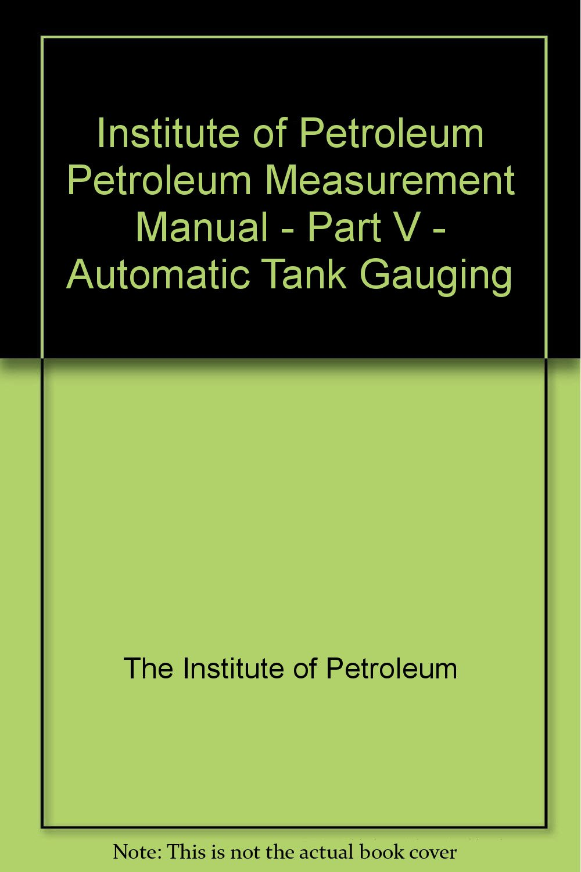Institute of Petroleum Petroleum Measurement Manual - Part V - Automatic  Tank Gauging: The Institute of Petroleum: Amazon.com: Books