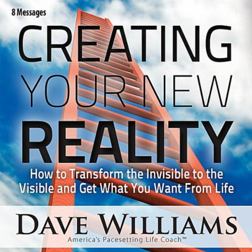 Creating Your New Reality (How to Transform the Invisible to the Visible and Get What You Want) [Eight Messages]