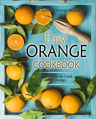 Easy Orange Cookbook: 50 Delicious Orange Recipes; Simple Ways to Cook with Oranges (2nd Edition) by BookSumo Press