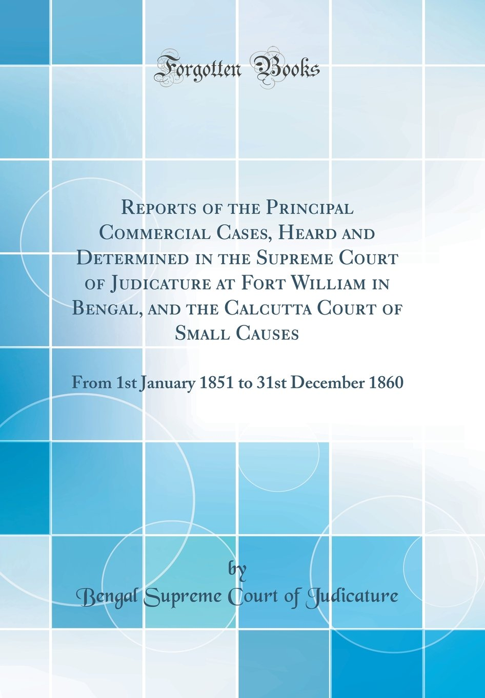 Reports of the Principal Commercial Cases, Heard and Determined in the Supreme Court of Judicature at Fort William in Bengal, and the Calcutta Court ... 1851 to 31st December 1860 (Classic Reprint) ebook