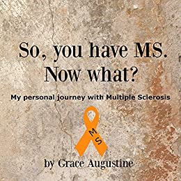 So, You Have MS. Now What?: My Personal Journey with Multiple Sclerosis by [Augustine, Grace]