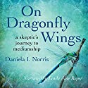 On Dragonfly Wings: A Skeptic's Journey to Mediumship Audiobook by Daniela I. Norris Narrated by Linda Roper