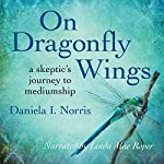 On Dragonfly Wings: A Skeptic's Journey to Mediumship | Daniela I. Norris