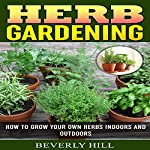 Herb Gardening: How to Grow Your Own Herbs Indoors and Outdoors   Beverly Hill