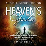 Heaven's Gate: The Remarkable Journey of One Man Who Finds out If Heaven Is for Real | J.R. Whitley