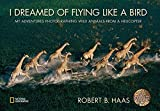 I Dreamed of Flying Like a Bird: My Adventures Photographing Wild Animals from a Helicopter