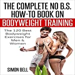The Complete No B.S. How-to Guide on Bodyweight Training: The 120 Best Bodyweight Exercises for Men & Women to Get Ripped, Lean and In-Shape at Home with No Gym | Bodyweight Training,Simon Bell
