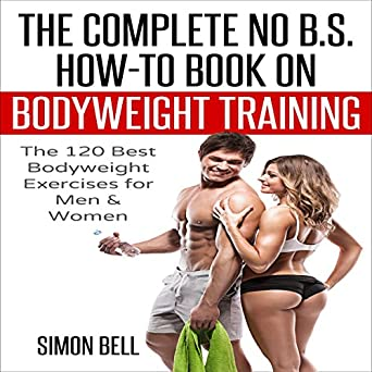 The Complete No BS How To Guide On Bodyweight Training 120 Best Exercises For Men Women Get Ripped Lean And In Shape At Home With