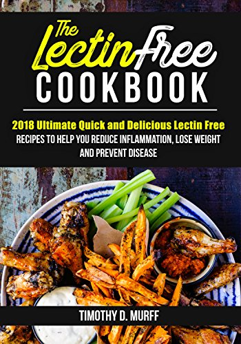 The Lectin Free Cookbook: 2018 Ultimate Quick and Delicious Lectin Free Recipes to Help You Reduce Inflammation, Lose Weight and Prevent Disease by Timothy  D. Murff