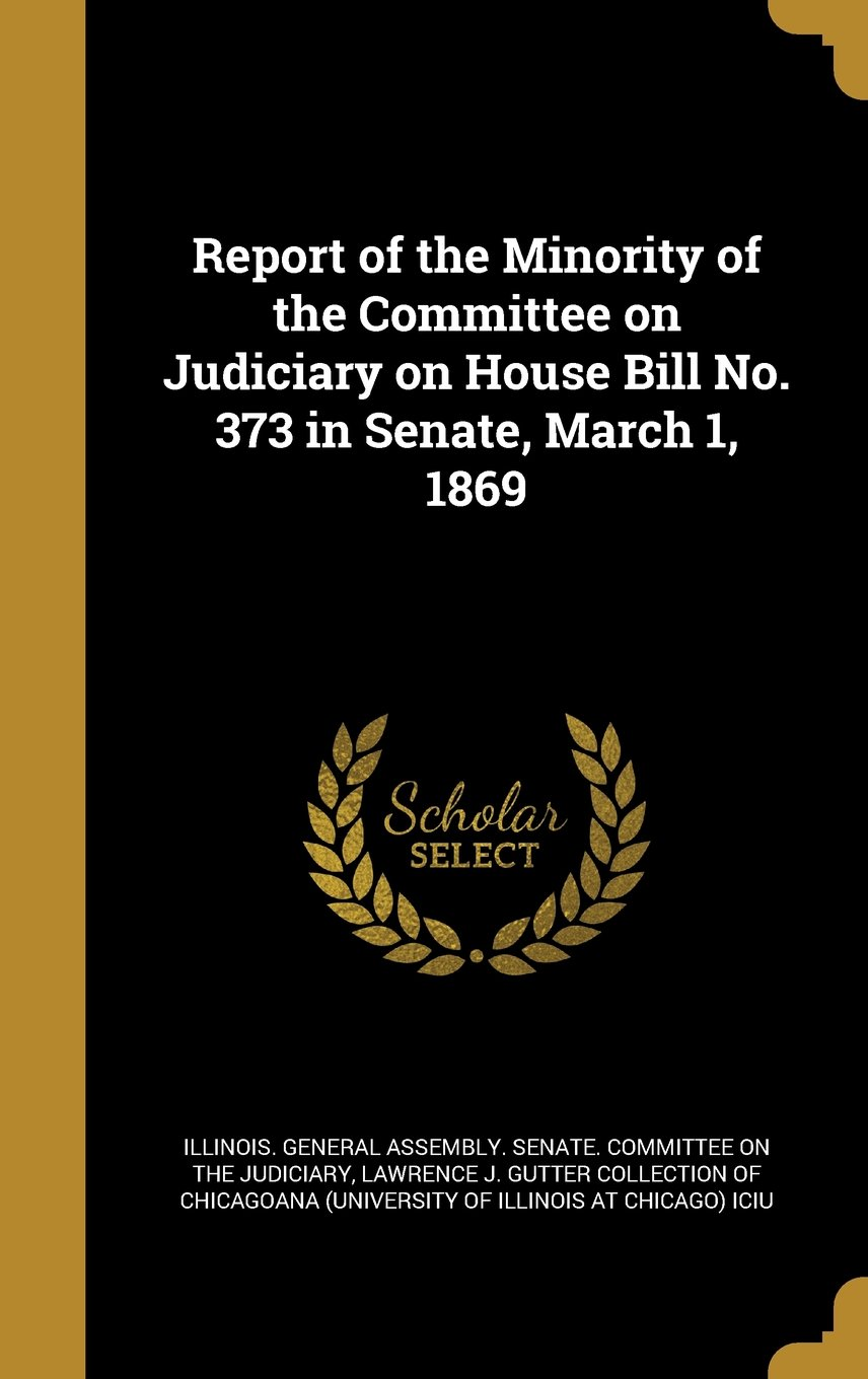 Read Online Report of the Minority of the Committee on Judiciary on House Bill No. 373 in Senate, March 1, 1869 pdf epub