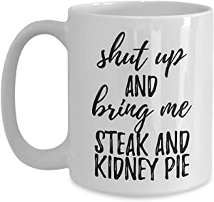 Shut Up And Bring Me Steak And Kidney Pie Mug Funny Food Lover Gift Rude Offensive Coffee Tea Cup Large 15 oz