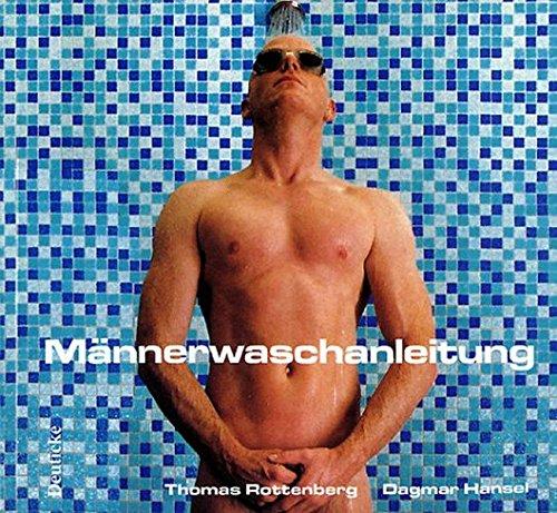 Männerwaschanleitung: Über die Kunst sich zu Waschen und trotzdem ein Mann zu bleiben