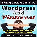 The Quick Guide to WordPress and Pinterest: Surviving the Social Media Revolution | Gazella D.S. Pistorious
