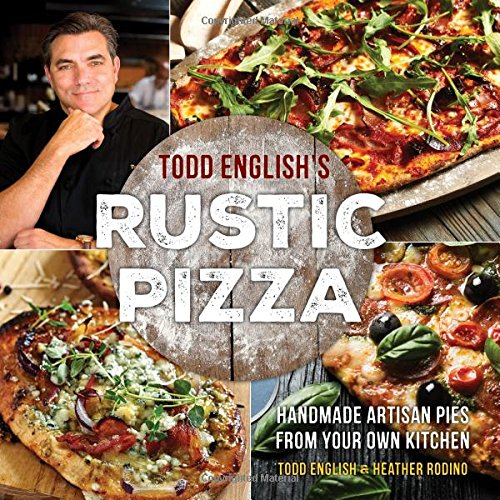 Todd English's Rustic Pizza: Handmade Artisan Pies from Your Own Kitchen by Todd English, Heather Rodino