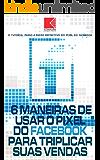 6 Maneiras de Usar o Pixel do Facebook Para Triplicar Suas Vendas: Segredos do Pixel do Facebook