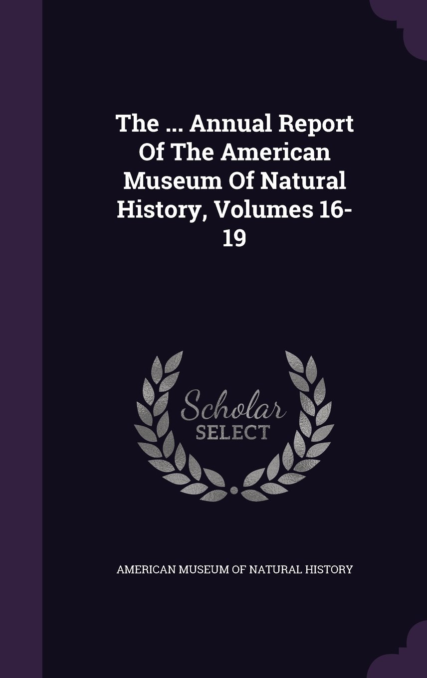 The ... Annual Report Of The American Museum Of Natural History, Volumes 16-19 pdf epub