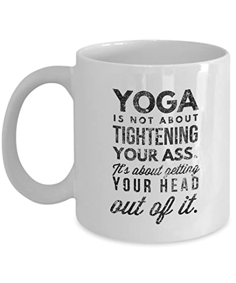 Yoga Coffee Mug Gift - Yoga Is Not About Tightening Your Ass ...