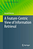 A Feature-Centric View of Information Retrieval: 27 (The Information Retrieval Series)