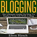 Blogging: The Ultimate Guide on How to Replace Your Job with a Blog Audiobook by Efron Hirsch Narrated by Dave Wright