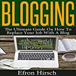 Blogging: The Ultimate Guide on How to Replace Your Job with a Blog | Efron Hirsch