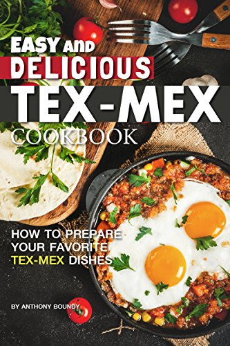 Easy and Delicious Tex-Mex Cookbook: How to Prepare Your Favorite Tex-Mex Dishes by Anthony Boundy