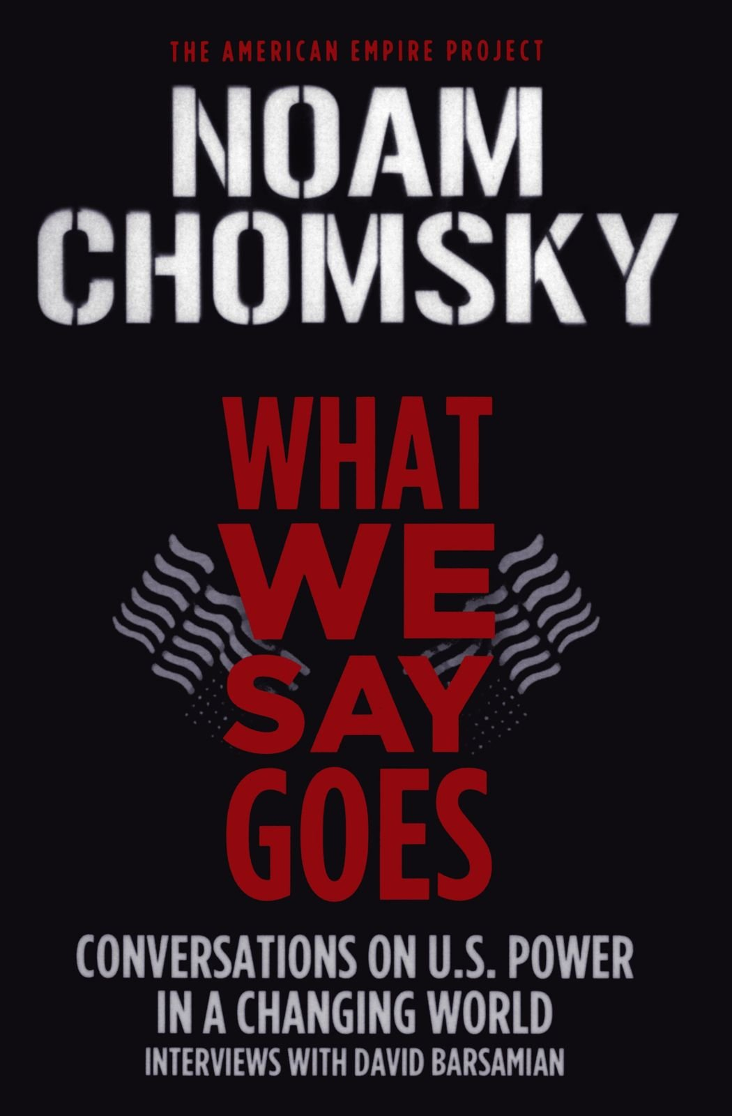 What We Say Goes: Conversations On Us Power In A Changing World (american  Empire Project): Noam Chomsky, David Barsamian: 9780805086713: Amazon:  Books