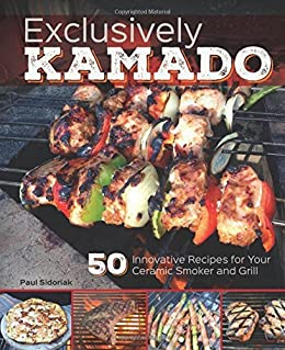 Exclusively Kamado: 50 Innovative Recipes for your Ceramic Smoker and Grill by [Sidoriak, Paul]