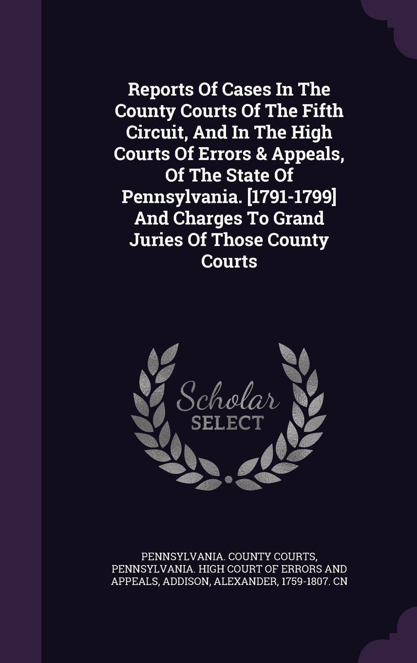 Reports of Cases in the County Courts of the Fifth Circuit, and in the High Courts of Errors & Appeals, of the State of Pennsylvania. [1791-1799] and Charges to Grand Juries of Those County Courts pdf epub