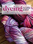 Dyeing to Spin & Knit: Techniques & T...