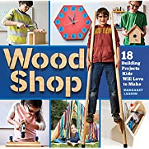 Wood Shop: Handy Skills and Creative Building Projects for Kids