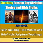 Shocking Present Day Christian Stories and Bible Truths: Faith Building Testimonies and Brief Holy Scripture Teachings | James M. Lowrance