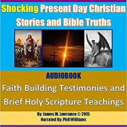 Shocking Present Day Christian Stories and Bible Truths: Faith Building Testimonies and Brief Holy Scripture Teachings