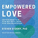 Empowered Love: Use Your Brain to Be Your Best Self and Create Your Ideal Relationship | Steven Stosny PhD