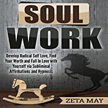 Soul Work: Develop Radical Self-Love, Find Your Worth, and Fall in Love with Yourself via Subliminal Affirmations and Hypnosis Audiobook by Zeta May Narrated by Infinity Productions