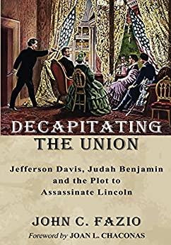 Decapitating the Union: Jefferson Davis, Judah Benjamin and the Plot to Assassinate Lincoln by [Fazio, John C.]