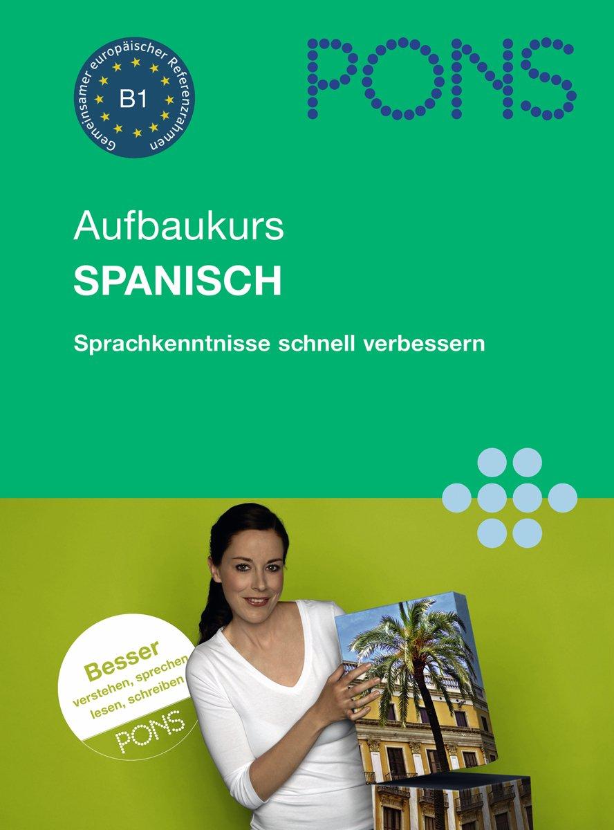 PONS Aufbaukurs Spanisch. Sprachkenntnisse schnell verbessern. Niveau B1
