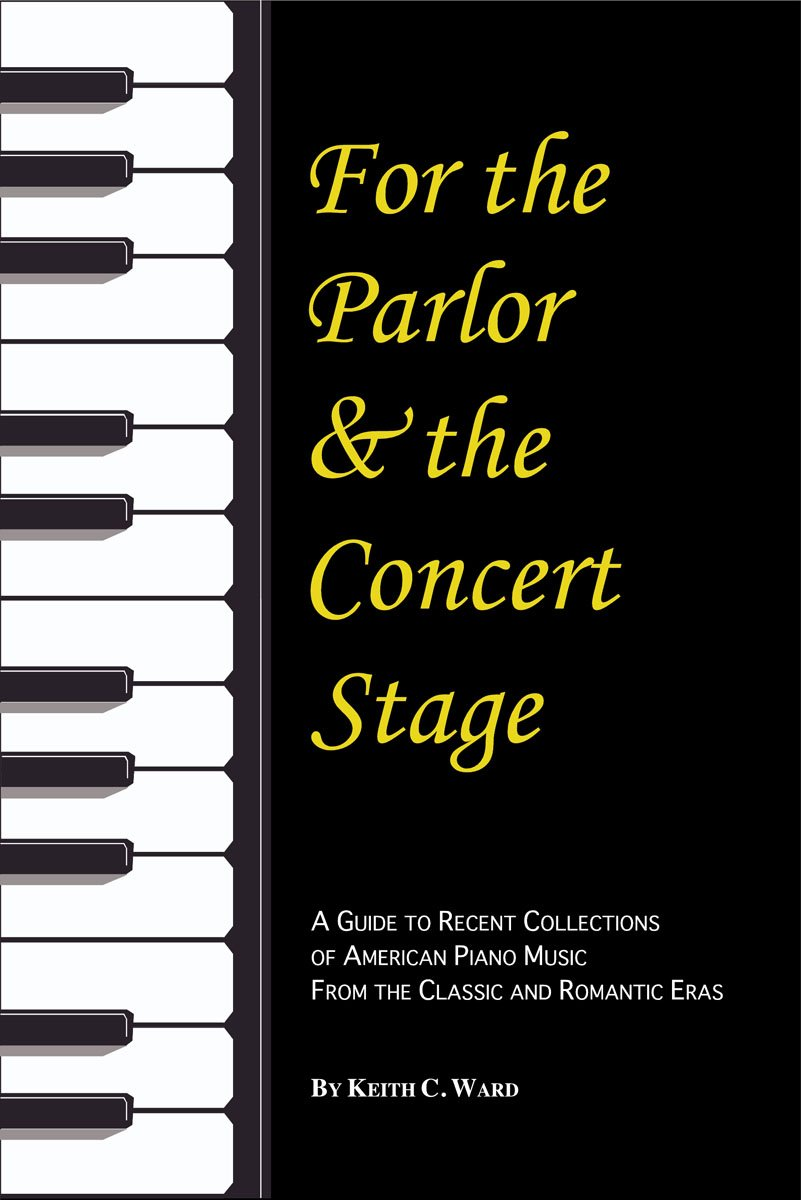 For the Parlor and the Concert Stage: A Guide to Recent Collections of American Piano Music from the Classic and Romantic Era (Monographs & Bibliographies in American Music) pdf