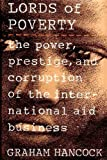 The Lords of Poverty : The Power, Prestige, and Corruption of the International Aid Business, Hancock, Graham, 0871132532