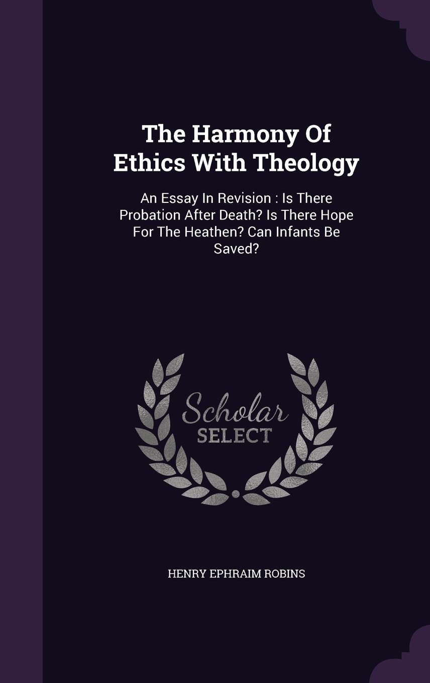 The Harmony Of Ethics With Theology: An Essay In Revision : Is There Probation After Death? Is There Hope For The Heathen? Can Infants Be Saved? pdf epub