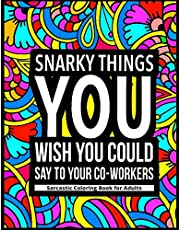 Snarky Things You Wish You Could Say To Your Co-Workers: Sarcastic Coloring Book for Adults: 47 Funny Color Pages for Stress Relief and Relaxation