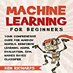 Your Comprehensive Guide for Markov Models, Reinforced Learning, Model Evaluation, SVM, Naives Bayes Classifier: Machine Learning: For Beginners, Book 3 | Ken Richards