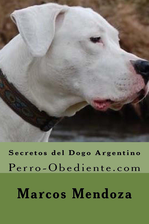 Secretos del Dogo Argentino: Perro-Obediente.com: Amazon.es: Marcos Mendoza: Libros