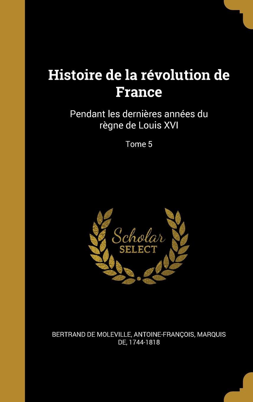 Read Online Histoire de La Revolution de France: Pendant Les Dernieres Annees Du Regne de Louis XVI; Tome 5 (French Edition) ebook