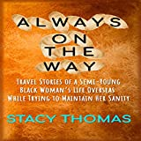 Always on the Way: Travel Stories of a Semi-Young Black Woman's Life Overseas While Trying to Maintain Her Sanity