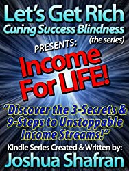"""Income For LIFE: Discover the 3-Secrets & 9-Steps to Unstoppable Income Streams! (Book #1 in the """"Let's Get Rich: Curing Success Blindness"""" series)"""
