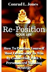Reposition Your Life: How To Position Yourself Most Favourably To Win By Connecting With A Personalized Winning Strategy Kindle Edition